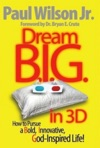 Dream BIG In 3D How To Pursue A Bold Innovative God-Inspired Life
