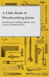 A Little Book Of Woodworking Joints - Including Dovetailing Mortise-and-Tenon And Mitred Joints