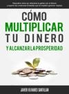 Cmo Multiplicar Tu Dinero Y Alcanzar La Prosperidad Descubre Cmo Se Relaciona La Gente Con El Dinero Y Supera Las Creencias Limitadas Que Te Impiden Generar Riqueza