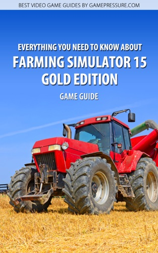 Everything You Need to Know About Farming Simulator 15 Gold Edition