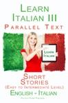 Learn Italian III - Parallel Text - Short Stories Easy To Intermediate Level Italian - English
