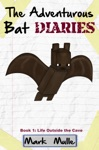 The Adventurous Bat Diaries Book 1 Life Outside The Cave