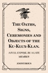 The Oaths Signs Ceremonies And Objects Of The Ku-Klux-Klan A Full Expose By A Late Member