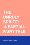 The Unruly Sprite A Partial Fairy Tale