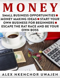 DOWNLOAD OF MONEY: SMALL BUSINESS OPPORTUNITIES - MONEY MAKING IDEAS - START YOUR OWN BUSINESS FOR BEGINNERS - ESCAPE THE RAT RACE AND BE YOUR OWN BOSS PDF EBOOK