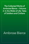 The Collected Works Of Ambrose Bierce  Volume 2 In The Midst Of Life Tales Of Soldiers And Civilians