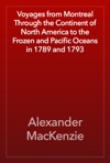 Voyages From Montreal Through The Continent Of North America To The Frozen And Pacific Oceans In 1789 And 1793