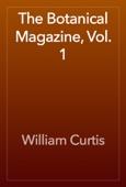 William Curtis - The Botanical Magazine, Vol. 1 artwork