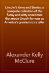 Lincolns Yarns And Stories A Complete Collection Of The Funny And Witty Anecdotes That Made Lincoln Famous As Americas Greatest Story Teller