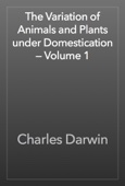 The Variation of Animals and Plants under Domestication — Volume 1