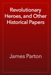 Revolutionary Heroes And Other Historical Papers