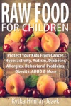 Raw Food For Children Protect Your Child From Cancer Hyperactivity Autism Diabetes Allergies Behavioral Problems Obesity ADHD  More
