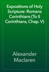Expositions Of Holy Scripture Romans Corinthians To II Corinthians Chap V