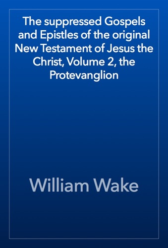 The suppressed Gospels and Epistles of the original New Testament of Jesus the Christ Volume 2 the Protevanglion