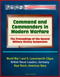 COMMAND AND COMMANDERS IN MODERN WARFARE: THE PROCEEDINGS OF THE SECOND MILITARY HISTORY SYMPOSIUM - WORLD WAR I AND II, LEAVENWORTH CLIQUE, BRITISH NAVAL LEADERS, GERMANY, NAZI REICH, AMERICAN NAVY