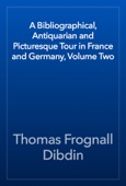 Thomas Frognall Dibdin - A Bibliographical, Antiquarian and Picturesque Tour in France and Germany, Volume Two artwork