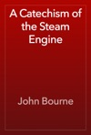 A Catechism Of The Steam Engine