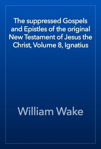 The suppressed Gospels and Epistles of the original New Testament of Jesus the Christ Volume 8 Ignatius