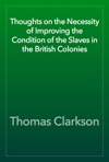 Thoughts On The Necessity Of Improving The Condition Of The Slaves In The British Colonies