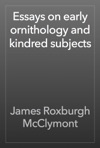 Essays On Early Ornithology And Kindred Subjects