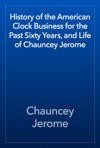 History Of The American Clock Business For The Past Sixty Years And Life Of Chauncey Jerome