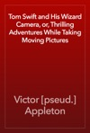 Tom Swift And His Wizard Camera Or Thrilling Adventures While Taking Moving Pictures