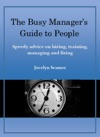 The Busy Managers Guide To People Speedy Advice On Hiring Training Managing And Firing