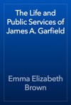 The Life And Public Services Of James A Garfield