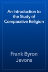 An Introduction To The Study Of Comparative Religion