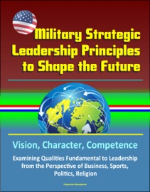 MILITARY STRATEGIC LEADERSHIP PRINCIPLES TO SHAPE THE FUTURE: VISION, CHARACTER, COMPETENCE, EXAMINING QUALITIES FUNDAMENTAL TO LEADERSHIP FROM THE PERSPECTIVE OF BUSINESS, SPORTS, POLITICS, RELIGION