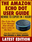 The Amazon Echo Dot User Guide: Newbie to Expert in 1 Hour!: The Echo Dot User Manual That Should Have Come In The Box - Tom Edwards & Jenna Edwards Cover Art