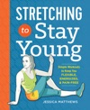 Stretching To Stay Young Simple Workouts To Keep You Flexible Energized And Pain Free