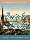 Learn German With Stories Zurck In Zrich - 10 Short Stories For Beginners