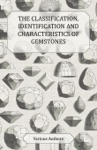 The Classification Identification And Characteristics Of Gemstones - A Collection Of Historical Articles On Precious And Semi-Precious Stones